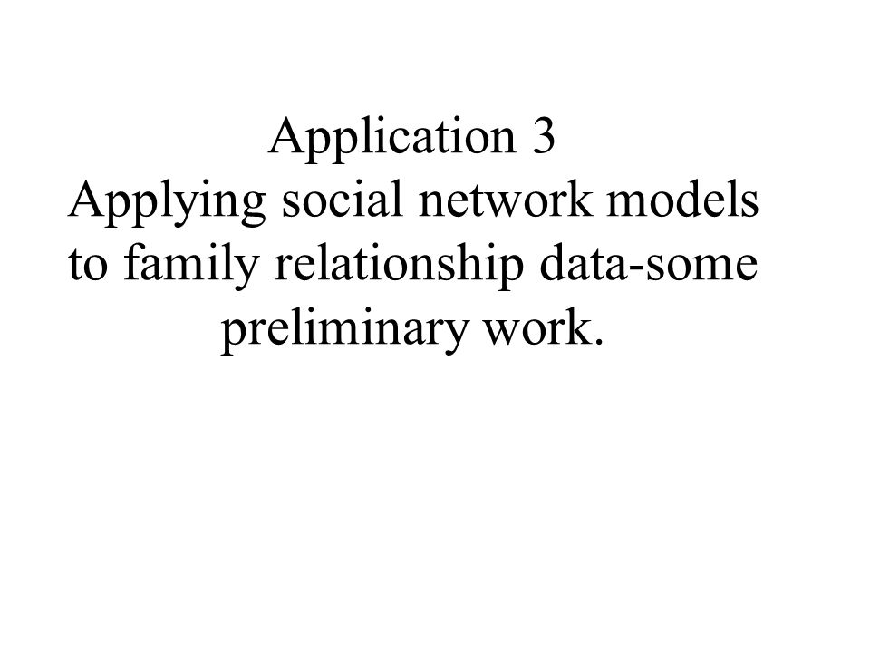 Application 3 Applying social network models to family relationship data-some preliminary work.
