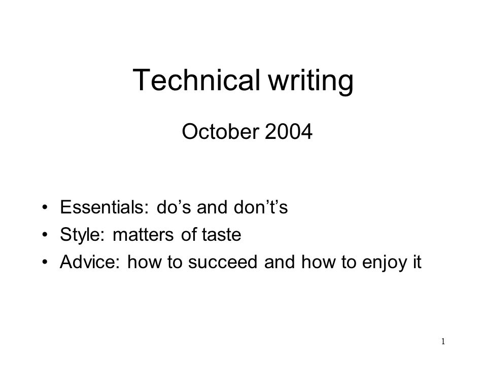 1 Technical writing October 2004 Essentials: dos and donts Style: matters of taste Advice: how to succeed and how to enjoy it