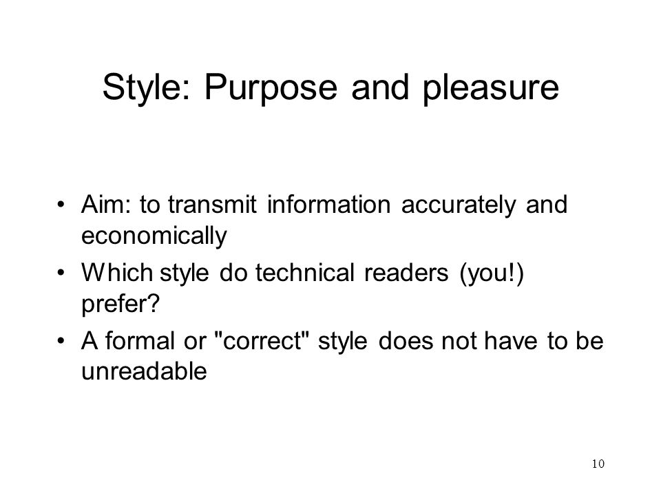 10 Style: Purpose and pleasure Aim: to transmit information accurately and economically Which style do technical readers (you!) prefer.