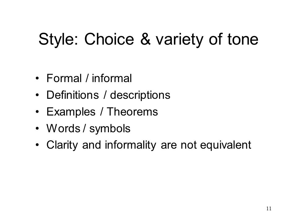 11 Style: Choice & variety of tone Formal / informal Definitions / descriptions Examples / Theorems Words / symbols Clarity and informality are not equivalent