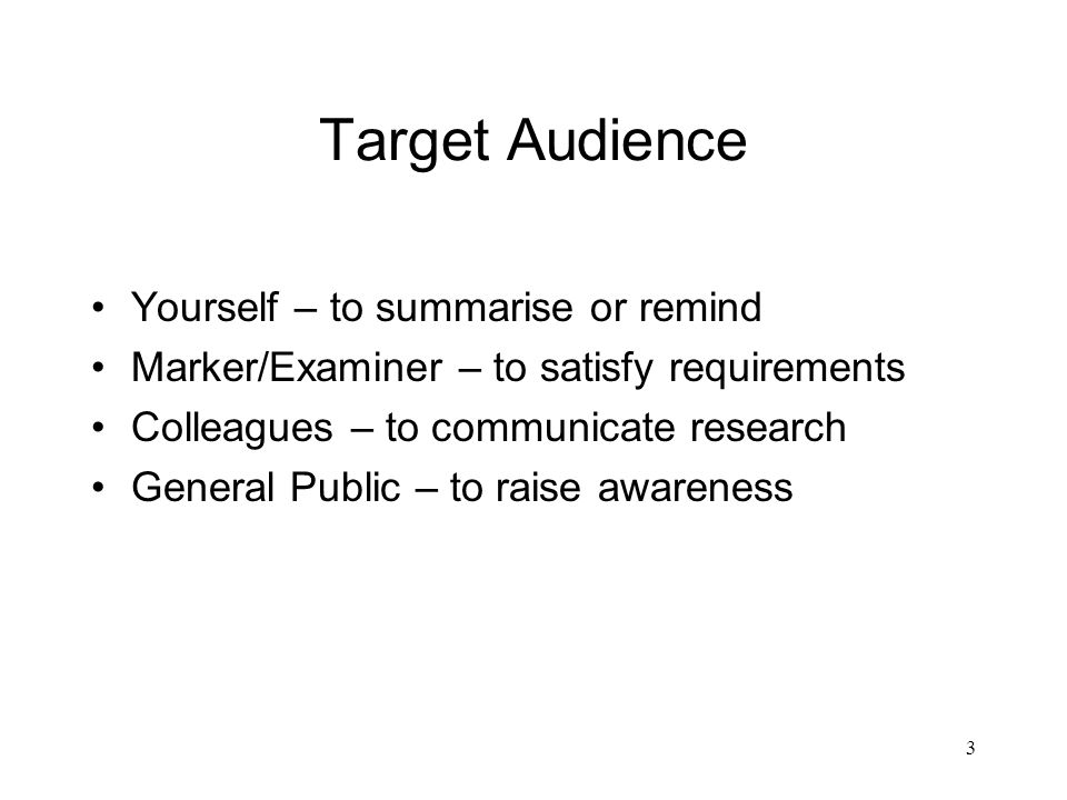 3 Target Audience Yourself – to summarise or remind Marker/Examiner – to satisfy requirements Colleagues – to communicate research General Public – to raise awareness