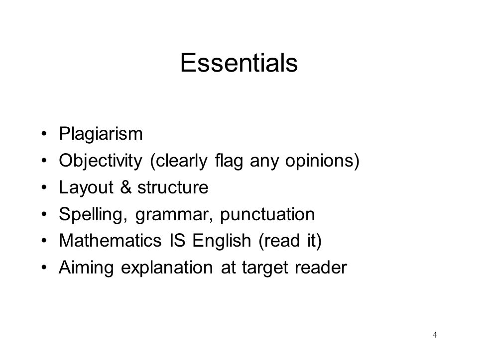 4 Essentials Plagiarism Objectivity (clearly flag any opinions) Layout & structure Spelling, grammar, punctuation Mathematics IS English (read it) Aiming explanation at target reader