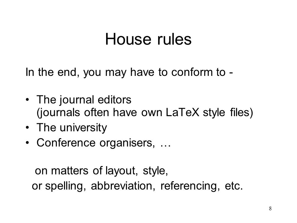 8 House rules In the end, you may have to conform to - The journal editors (journals often have own LaTeX style files) The university Conference organisers, … on matters of layout, style, or spelling, abbreviation, referencing, etc.