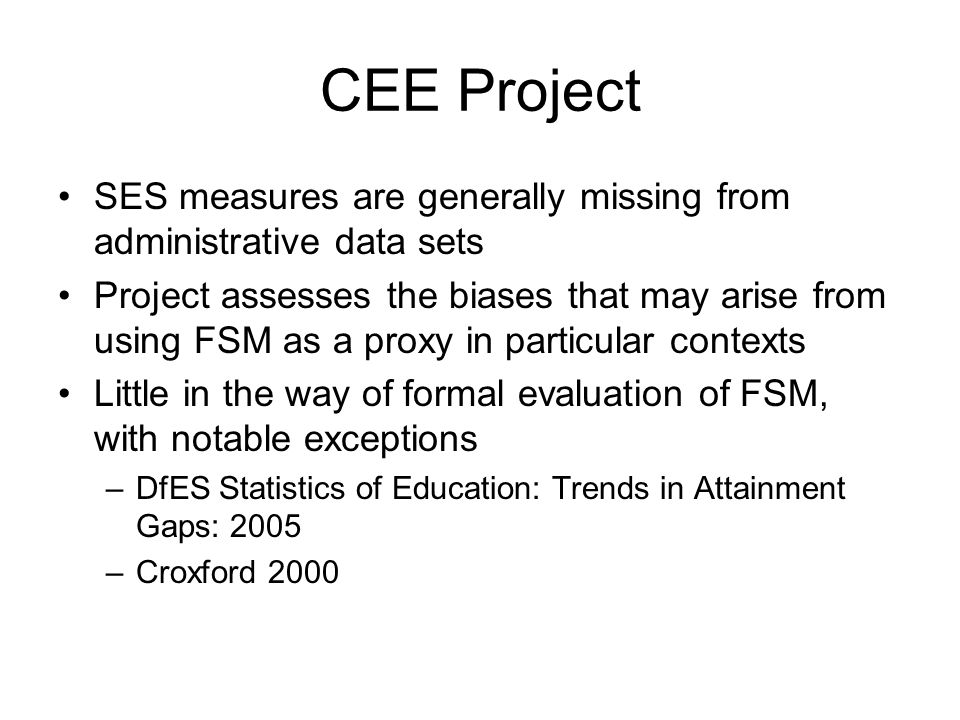 CEE Project SES measures are generally missing from administrative data sets Project assesses the biases that may arise from using FSM as a proxy in particular contexts Little in the way of formal evaluation of FSM, with notable exceptions –DfES Statistics of Education: Trends in Attainment Gaps: 2005 –Croxford 2000