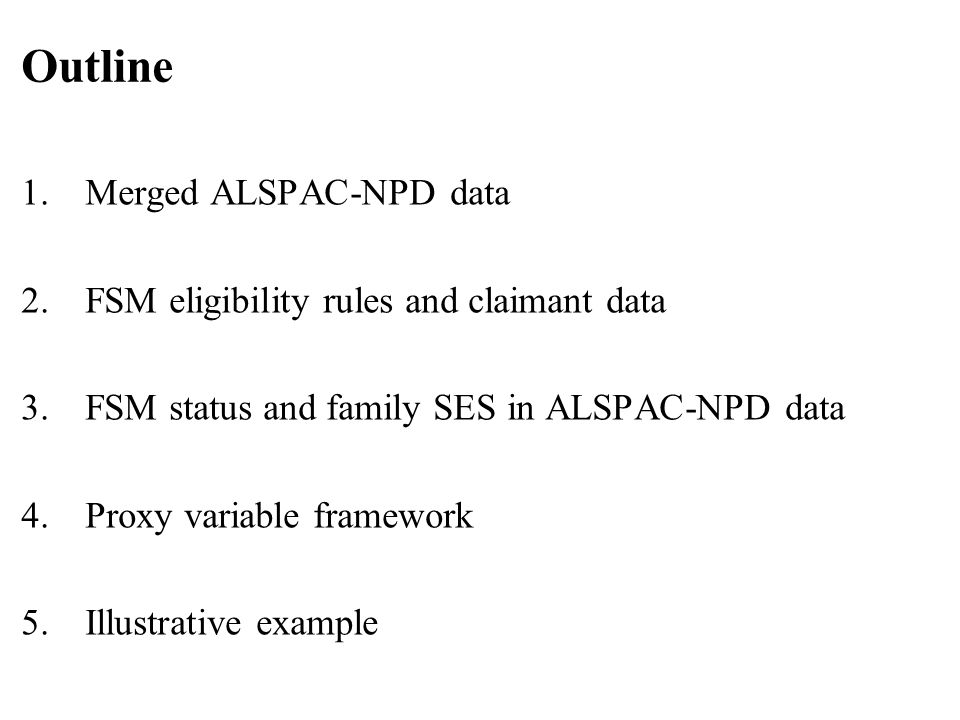 1.Merged ALSPAC-NPD data 2.FSM eligibility rules and claimant data 3.FSM status and family SES in ALSPAC-NPD data 4.Proxy variable framework 5.Illustrative example Outline