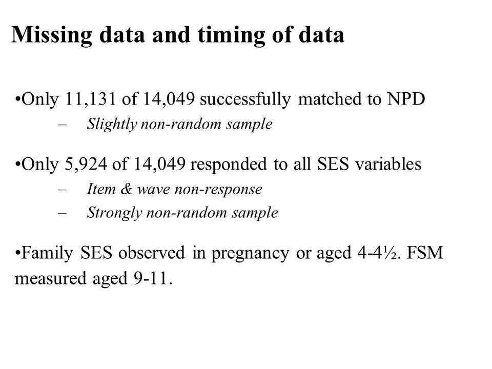 Only 11,131 of 14,049 successfully matched to NPD –Slightly non-random sample Only 5,924 of 14,049 responded to all SES variables –Item & wave non-response –Strongly non-random sample Family SES observed in pregnancy or aged 4-4½.