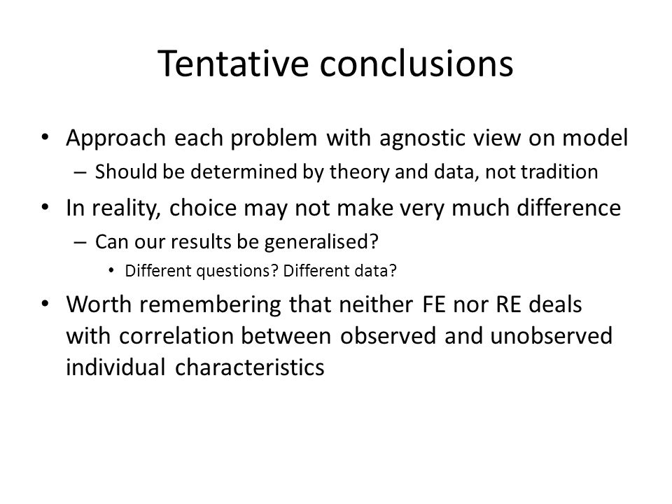 Tentative conclusions Approach each problem with agnostic view on model – Should be determined by theory and data, not tradition In reality, choice may not make very much difference – Can our results be generalised.