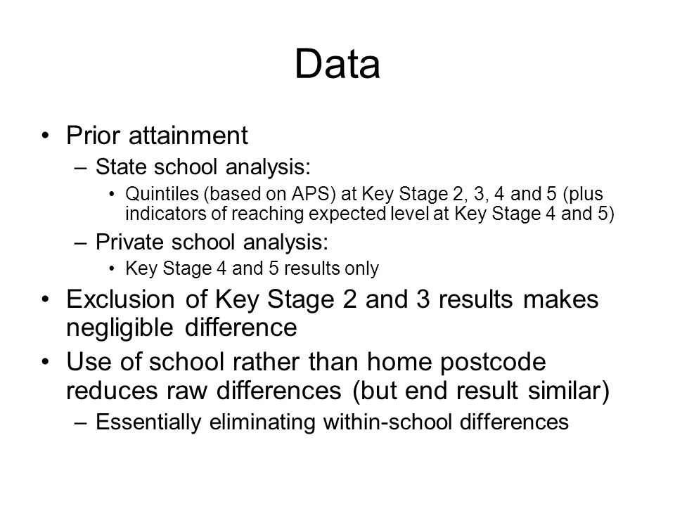Data Prior attainment –State school analysis: Quintiles (based on APS) at Key Stage 2, 3, 4 and 5 (plus indicators of reaching expected level at Key Stage 4 and 5) –Private school analysis: Key Stage 4 and 5 results only Exclusion of Key Stage 2 and 3 results makes negligible difference Use of school rather than home postcode reduces raw differences (but end result similar) –Essentially eliminating within-school differences