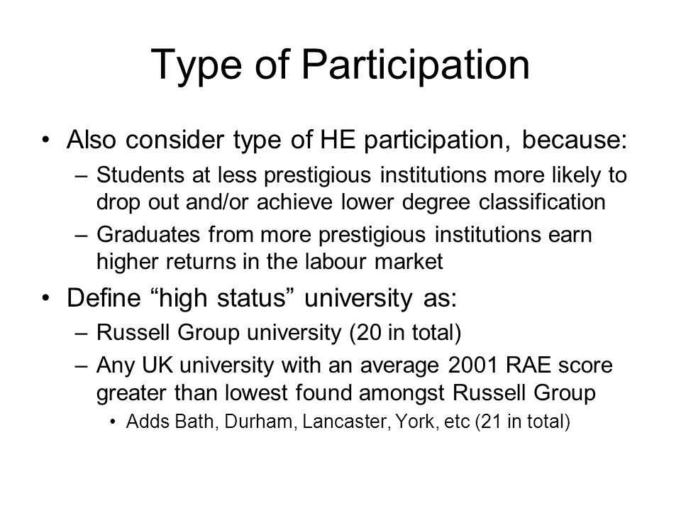 Type of Participation Also consider type of HE participation, because: –Students at less prestigious institutions more likely to drop out and/or achieve lower degree classification –Graduates from more prestigious institutions earn higher returns in the labour market Define high status university as: –Russell Group university (20 in total) –Any UK university with an average 2001 RAE score greater than lowest found amongst Russell Group Adds Bath, Durham, Lancaster, York, etc (21 in total)