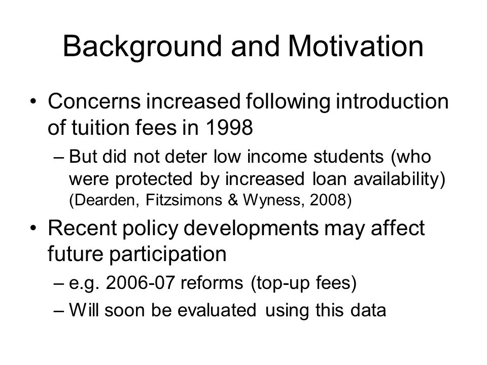 Background and Motivation Concerns increased following introduction of tuition fees in 1998 –But did not deter low income students (who were protected by increased loan availability) (Dearden, Fitzsimons & Wyness, 2008) Recent policy developments may affect future participation –e.g.