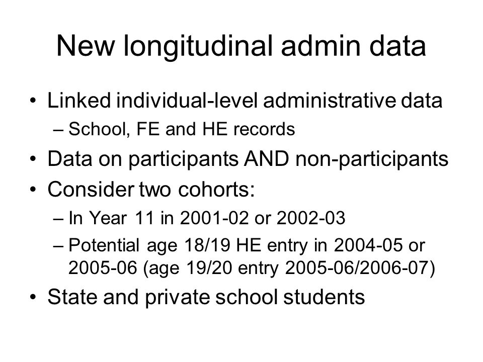 New longitudinal admin data Linked individual-level administrative data –School, FE and HE records Data on participants AND non-participants Consider two cohorts: –In Year 11 in 2001-02 or 2002-03 –Potential age 18/19 HE entry in 2004-05 or 2005-06 (age 19/20 entry 2005-06/2006-07) State and private school students