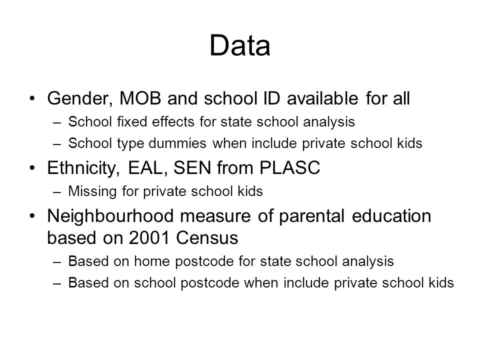 Data Gender, MOB and school ID available for all –School fixed effects for state school analysis –School type dummies when include private school kids Ethnicity, EAL, SEN from PLASC –Missing for private school kids Neighbourhood measure of parental education based on 2001 Census –Based on home postcode for state school analysis –Based on school postcode when include private school kids