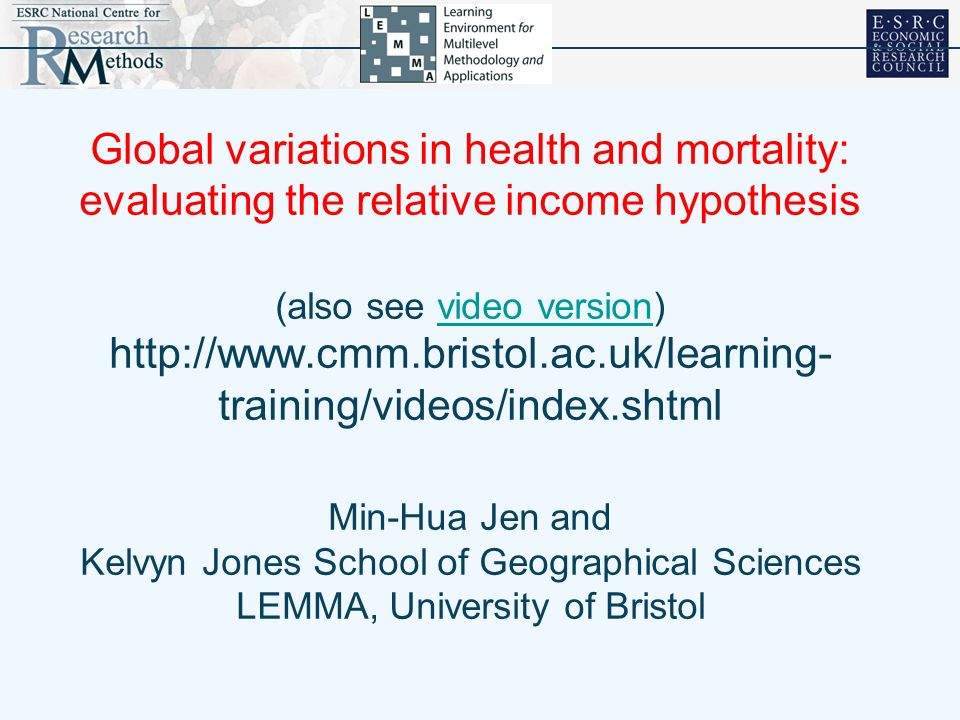Global variations in health and mortality: evaluating the relative income hypothesis (also see video version)   training/videos/index.shtml Min-Hua Jen and Kelvyn Jones School of Geographical Sciences LEMMA, University of Bristolvideo version