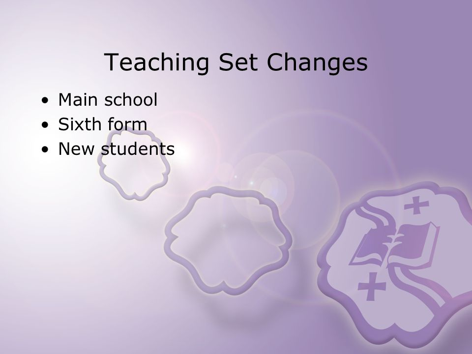 Teaching Set Changes Main school Sixth form New students