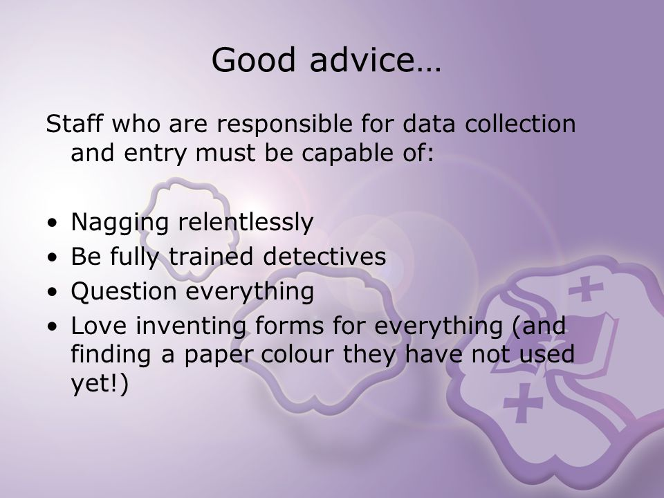 Good advice… Staff who are responsible for data collection and entry must be capable of: Nagging relentlessly Be fully trained detectives Question everything Love inventing forms for everything (and finding a paper colour they have not used yet!)