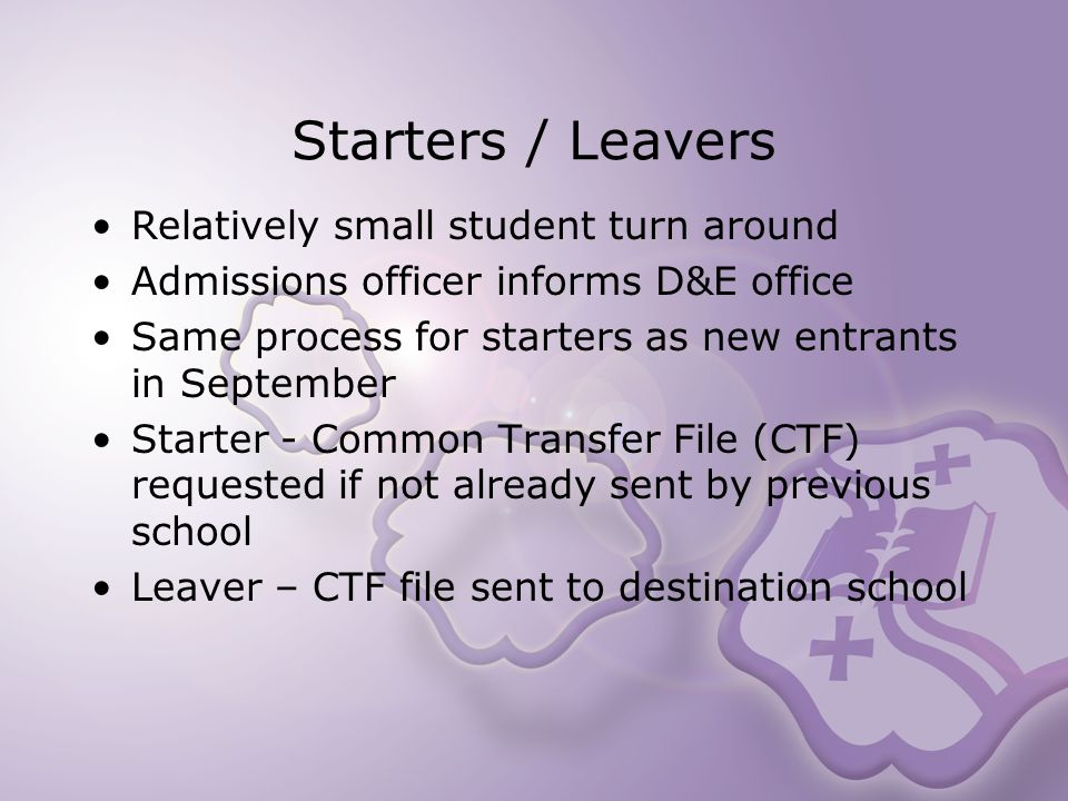 Starters / Leavers Relatively small student turn around Admissions officer informs D&E office Same process for starters as new entrants in September Starter - Common Transfer File (CTF) requested if not already sent by previous school Leaver – CTF file sent to destination school