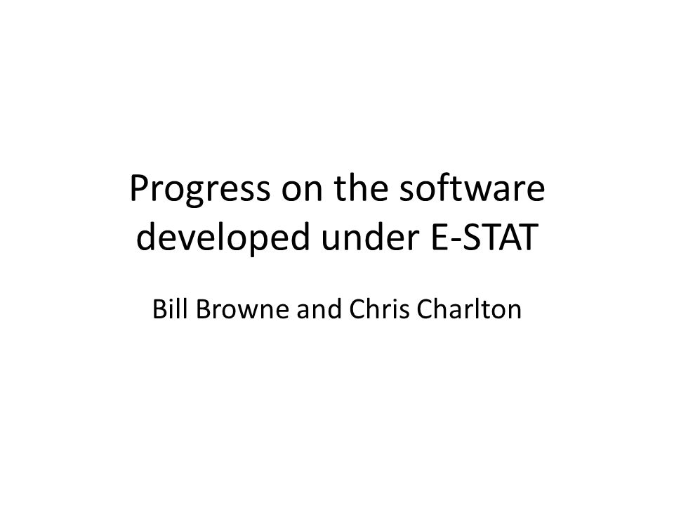 Progress on the software developed under E-STAT Bill Browne and Chris Charlton