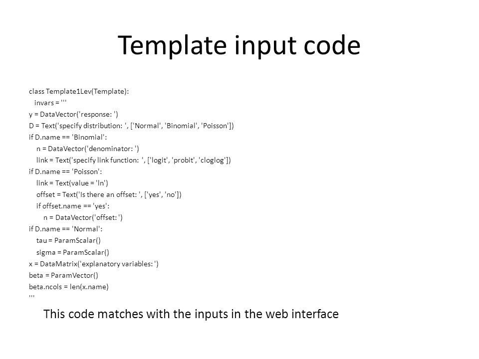 Template input code class Template1Lev(Template): invars = y = DataVector( response: ) D = Text( specify distribution: , [ Normal , Binomial , Poisson ]) if D.name == Binomial : n = DataVector( denominator: ) link = Text( specify link function: , [ logit , probit , cloglog ]) if D.name == Poisson : link = Text(value = ln ) offset = Text( Is there an offset: , [ yes , no ]) if offset.name == yes : n = DataVector( offset: ) if D.name == Normal : tau = ParamScalar() sigma = ParamScalar() x = DataMatrix( explanatory variables: ) beta = ParamVector() beta.ncols = len(x.name) This code matches with the inputs in the web interface