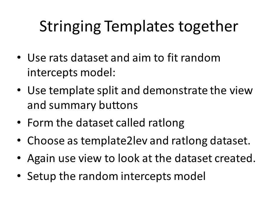 Stringing Templates together Use rats dataset and aim to fit random intercepts model: Use template split and demonstrate the view and summary buttons Form the dataset called ratlong Choose as template2lev and ratlong dataset.