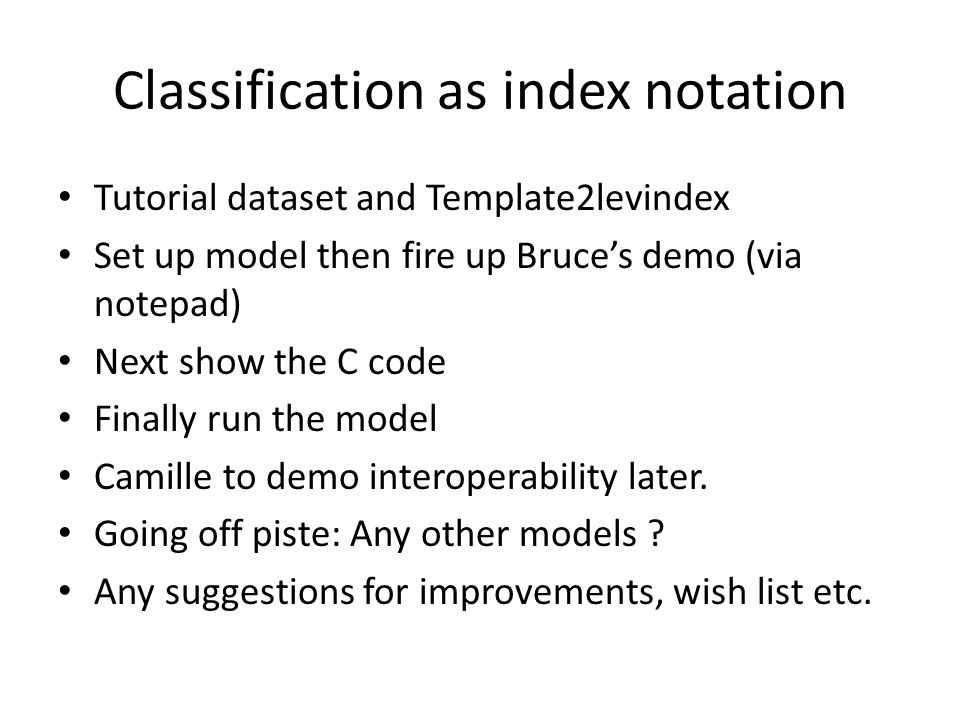 Classification as index notation Tutorial dataset and Template2levindex Set up model then fire up Bruces demo (via notepad) Next show the C code Finally run the model Camille to demo interoperability later.