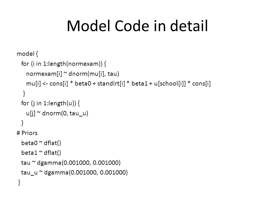 Model Code in detail model { for (i in 1:length(normexam)) { normexam[i] ~ dnorm(mu[i], tau) mu[i] <- cons[i] * beta0 + standlrt[i] * beta1 + u[school[i]] * cons[i] } for (j in 1:length(u)) { u[j] ~ dnorm(0, tau_u) } # Priors beta0 ~ dflat() beta1 ~ dflat() tau ~ dgamma(0.001000, 0.001000) tau_u ~ dgamma(0.001000, 0.001000) }