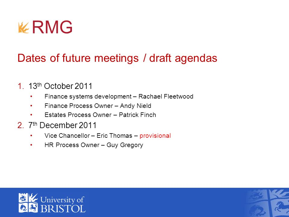RMG Dates of future meetings / draft agendas 1.13 th October 2011 Finance systems development – Rachael Fleetwood Finance Process Owner – Andy Nield Estates Process Owner – Patrick Finch 2.7 th December 2011 Vice Chancellor – Eric Thomas – provisional HR Process Owner – Guy Gregory
