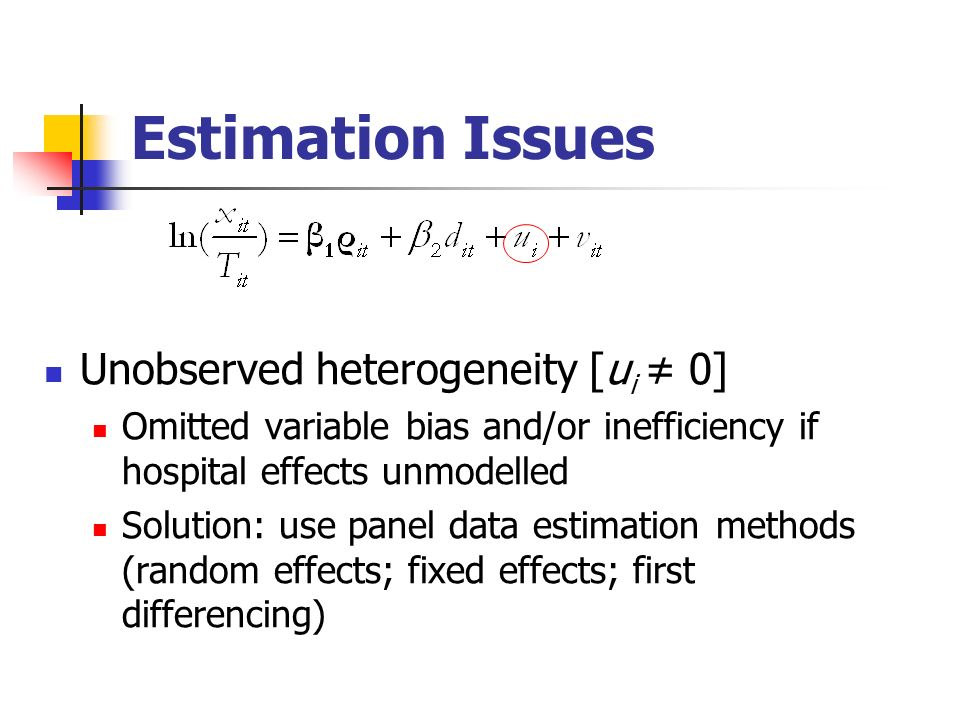 Estimation Issues Unobserved heterogeneity [u i 0] Omitted variable bias and/or inefficiency if hospital effects unmodelled Solution: use panel data estimation methods (random effects; fixed effects; first differencing)