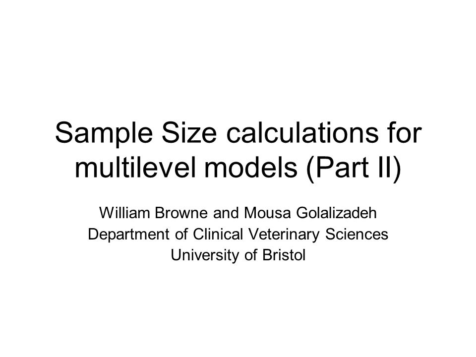 Sample Size calculations for multilevel models (Part II) William Browne and Mousa Golalizadeh Department of Clinical Veterinary Sciences University of Bristol