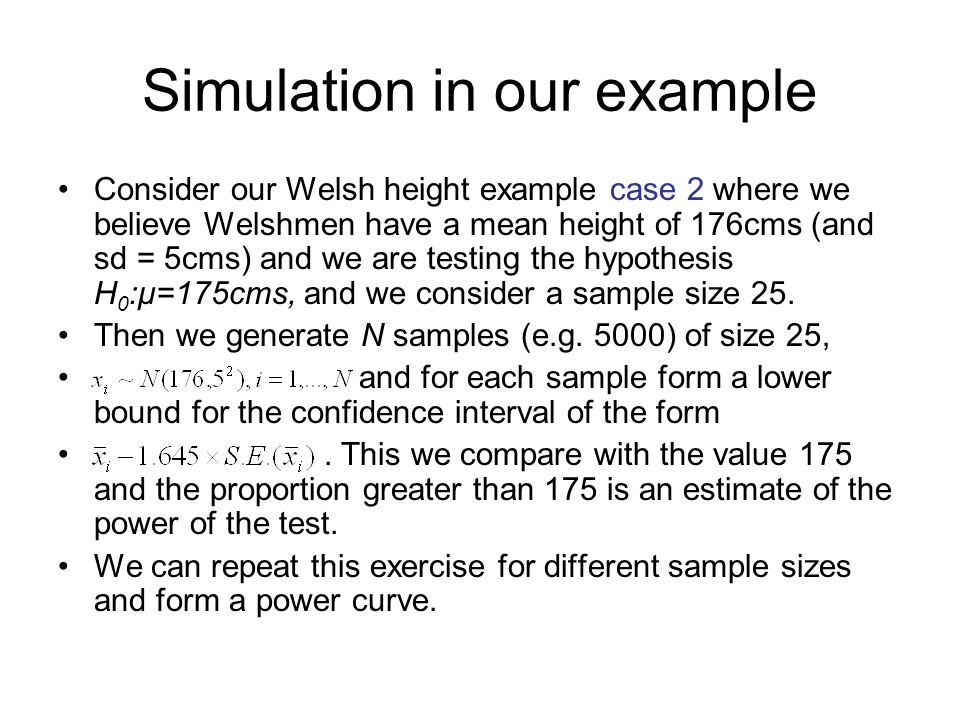 Simulation in our example Consider our Welsh height example case 2 where we believe Welshmen have a mean height of 176cms (and sd = 5cms) and we are testing the hypothesis H 0 :μ=175cms, and we consider a sample size 25.