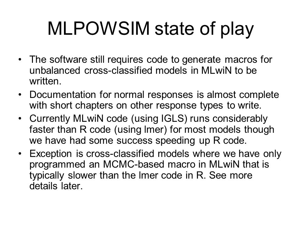 MLPOWSIM state of play The software still requires code to generate macros for unbalanced cross-classified models in MLwiN to be written.