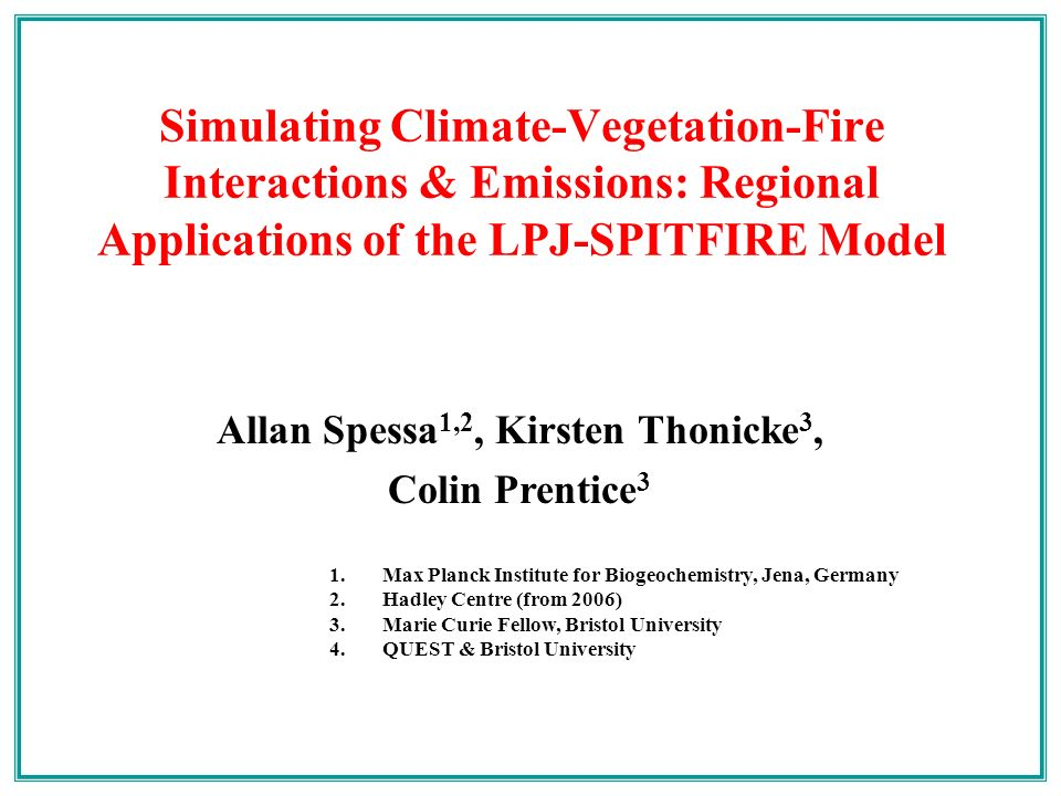 Allan Spessa 1,2, Kirsten Thonicke 3, Colin Prentice 3 Simulating Climate-Vegetation-Fire Interactions & Emissions: Regional Applications of the LPJ-SPITFIRE Model 1.Max Planck Institute for Biogeochemistry, Jena, Germany 2.Hadley Centre (from 2006) 3.Marie Curie Fellow, Bristol University 4.QUEST & Bristol University