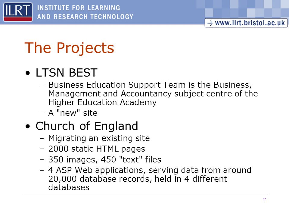 11 The Projects LTSN BEST –Business Education Support Team is the Business, Management and Accountancy subject centre of the Higher Education Academy –A new site Church of England –Migrating an existing site –2000 static HTML pages –350 images, 450 text files –4 ASP Web applications, serving data from around 20,000 database records, held in 4 different databases