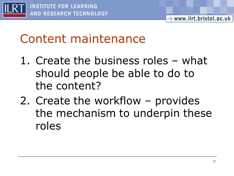 17 Content maintenance 1.Create the business roles – what should people be able to do to the content.