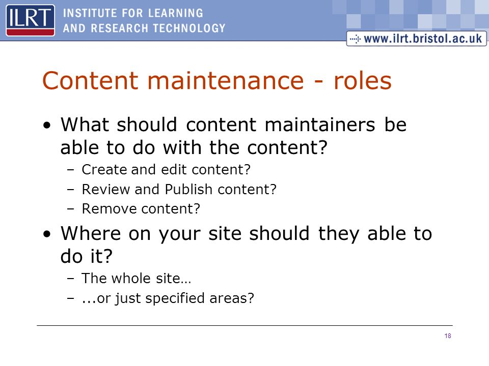 18 Content maintenance - roles What should content maintainers be able to do with the content.