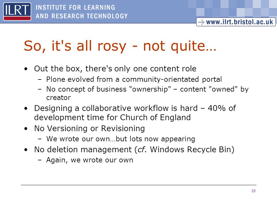 25 So, it s all rosy - not quite… Out the box, there s only one content role –Plone evolved from a community-orientated portal –No concept of business ownership – content owned by creator Designing a collaborative workflow is hard – 40% of development time for Church of England No Versioning or Revisioning –We wrote our own…but lots now appearing No deletion management (cf.