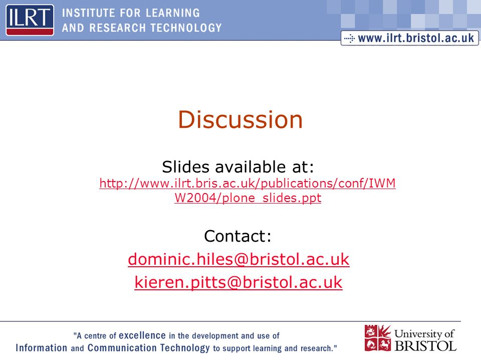29 Discussion Slides available at: http://www.ilrt.bris.ac.uk/publications/conf/IWM W2004/plone_slides.ppt http://www.ilrt.bris.ac.uk/publications/conf/IWM W2004/plone_slides.ppt Contact: dominic.hiles@bristol.ac.uk kieren.pitts@bristol.ac.uk