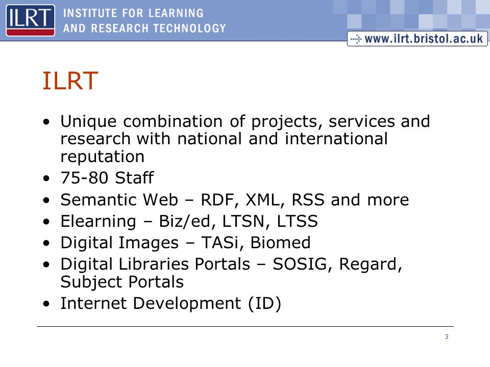 3 ILRT Unique combination of projects, services and research with national and international reputation 75-80 Staff Semantic Web – RDF, XML, RSS and more Elearning – Biz/ed, LTSN, LTSS Digital Images – TASi, Biomed Digital Libraries Portals – SOSIG, Regard, Subject Portals Internet Development (ID)