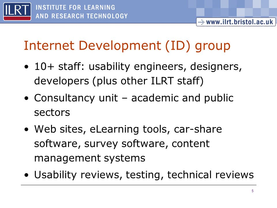 5 Internet Development (ID) group 10+ staff: usability engineers, designers, developers (plus other ILRT staff) Consultancy unit – academic and public sectors Web sites, eLearning tools, car-share software, survey software, content management systems Usability reviews, testing, technical reviews