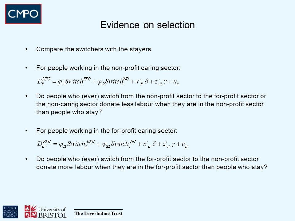 Evidence on selection Compare the switchers with the stayers For people working in the non-profit caring sector: Do people who (ever) switch from the non-profit sector to the for-profit sector or the non-caring sector donate less labour when they are in the non-profit sector than people who stay.
