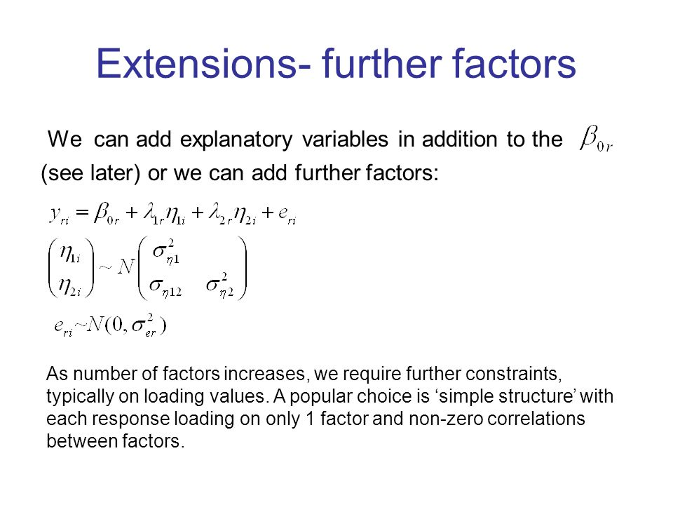 Extensions- further factors We can add explanatory variables in addition to the (see later) or we can add further factors: As number of factors increases, we require further constraints, typically on loading values.
