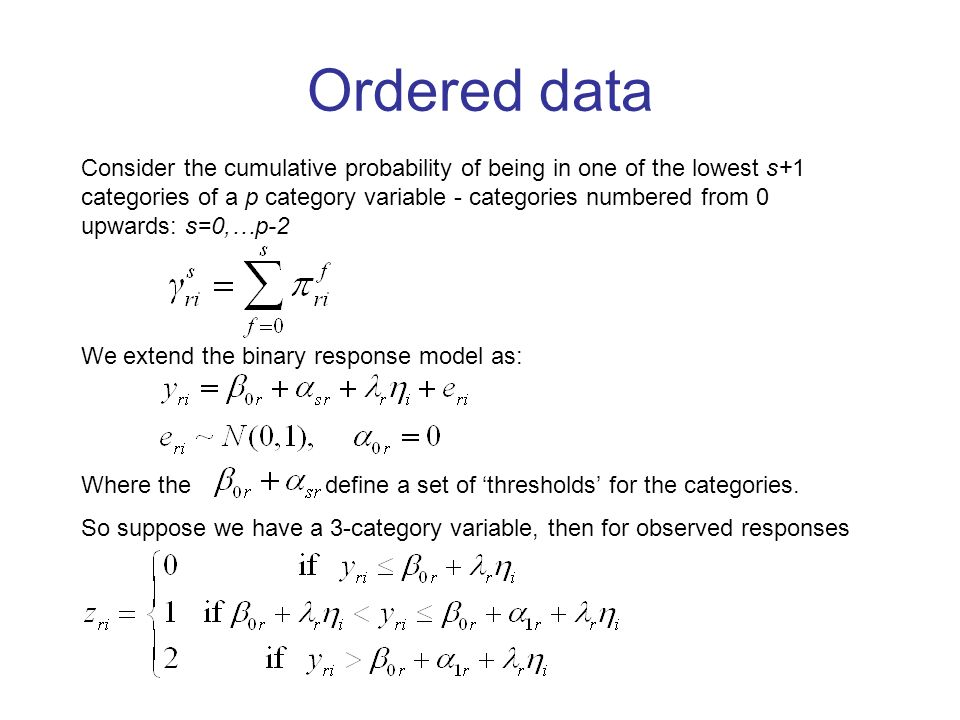 Ordered data Consider the cumulative probability of being in one of the lowest s+1 categories of a p category variable - categories numbered from 0 upwards: s=0,…p-2 We extend the binary response model as: Where the define a set of thresholds for the categories.