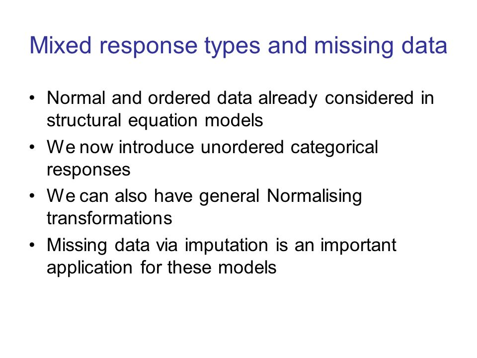 Mixed response types and missing data Normal and ordered data already considered in structural equation models We now introduce unordered categorical responses We can also have general Normalising transformations Missing data via imputation is an important application for these models