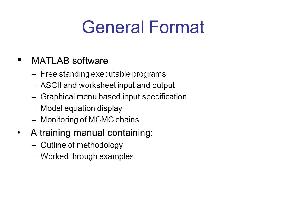 General Format MATLAB software –Free standing executable programs –ASCII and worksheet input and output –Graphical menu based input specification –Model equation display –Monitoring of MCMC chains A training manual containing: –Outline of methodology –Worked through examples