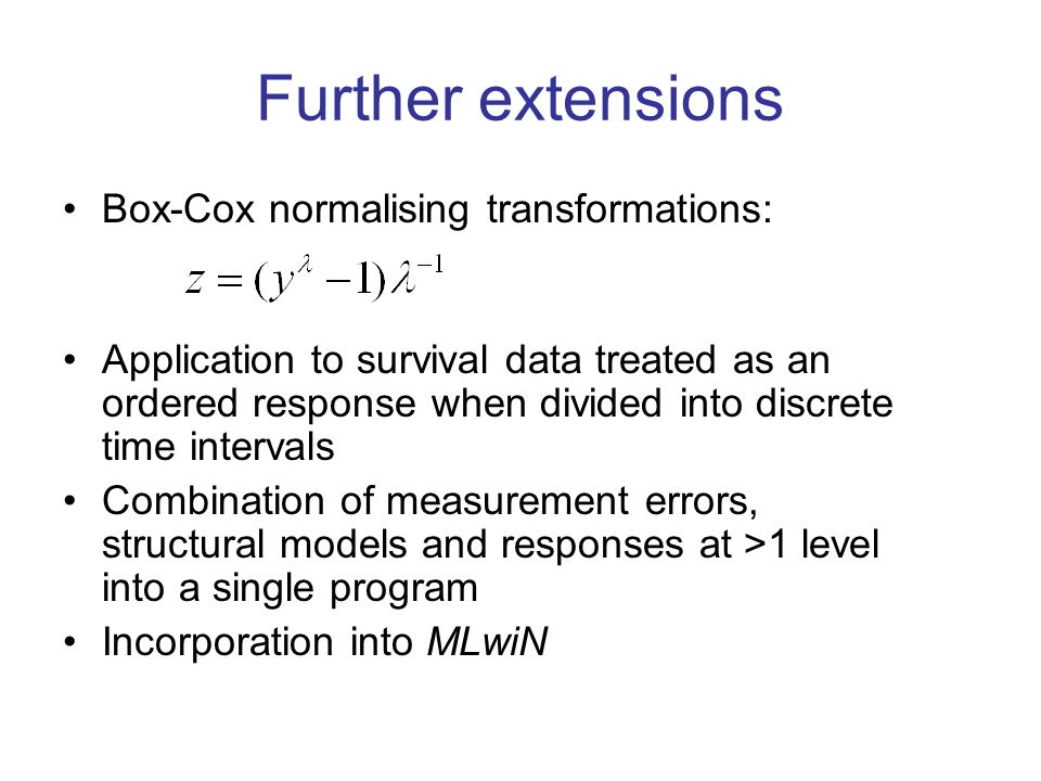 Further extensions Box-Cox normalising transformations: Application to survival data treated as an ordered response when divided into discrete time intervals Combination of measurement errors, structural models and responses at >1 level into a single program Incorporation into MLwiN