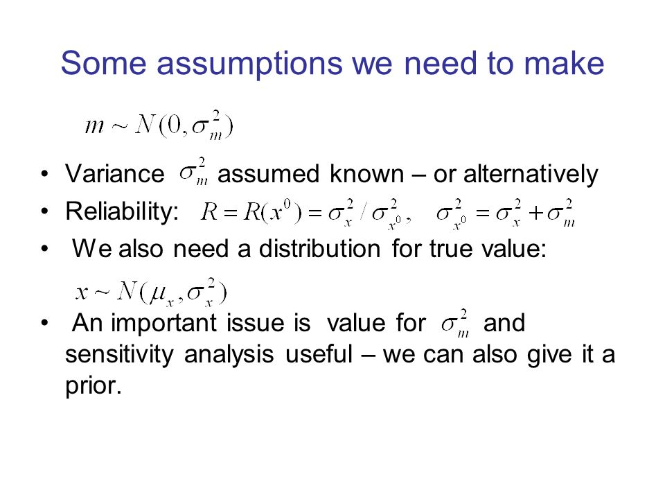 Some assumptions we need to make Variance assumed known – or alternatively Reliability: We also need a distribution for true value: An important issue is value for and sensitivity analysis useful – we can also give it a prior.