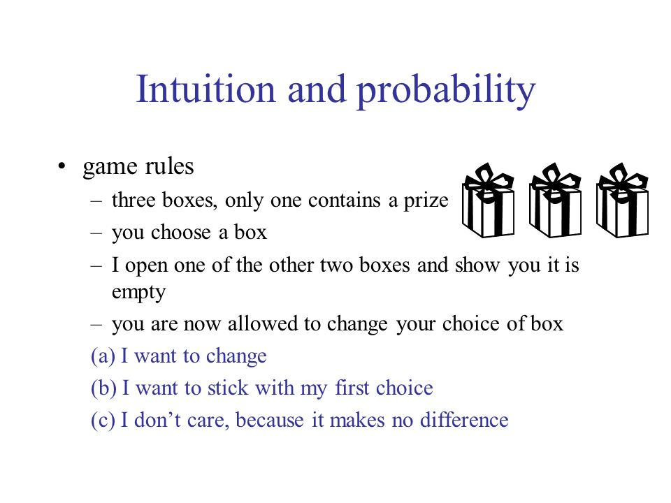 Intuition and probability game rules –three boxes, only one contains a prize –you choose a box –I open one of the other two boxes and show you it is empty –you are now allowed to change your choice of box (a) I want to change (b) I want to stick with my first choice (c) I dont care, because it makes no difference