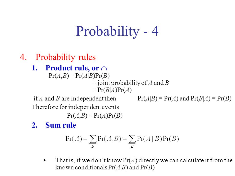 Probability - 4 4.Probability rules 1.Product rule, or Pr(A,B) = Pr(A|B)Pr(B) = joint probability of A and B = Pr(B|A)Pr(A) if A and B are independent then Pr(A|B) = Pr(A) and Pr(B|A) = Pr(B) Therefore for independent events Pr(A,B) = Pr(A)Pr(B) 2.Sum rule That is, if we dont know Pr(A) directly we can calculate it from the known conditionals Pr(A|B) and Pr(B)