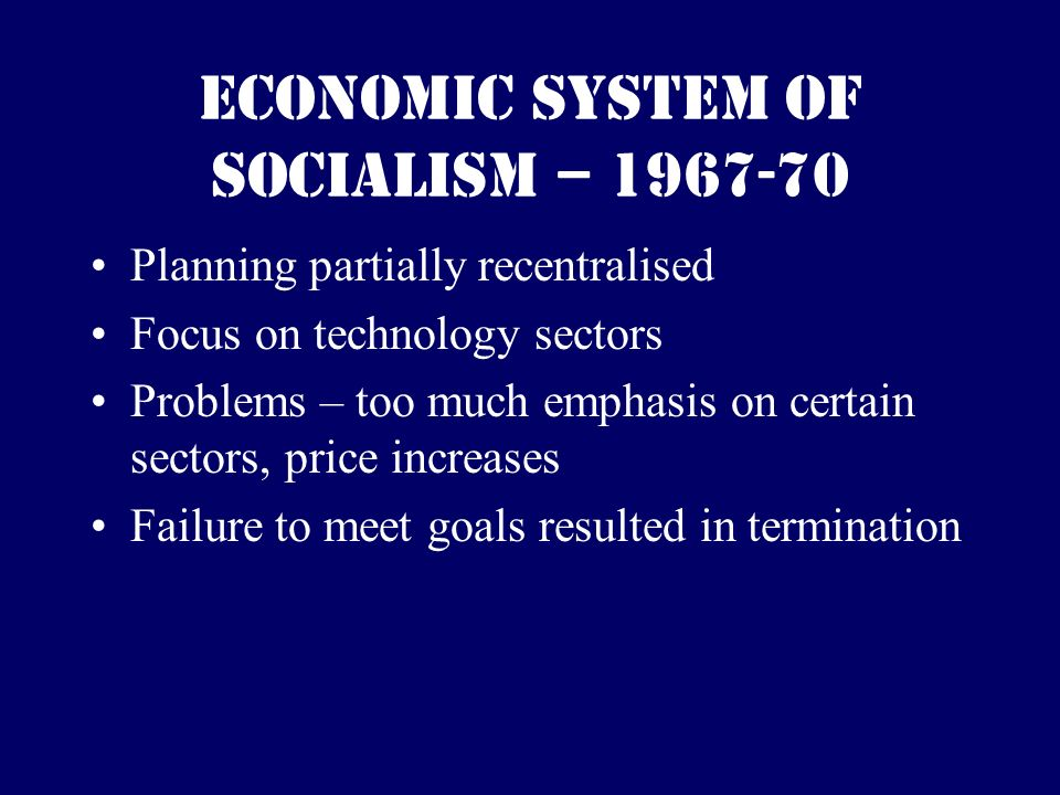 Economic System of Socialism – 1967-70 Planning partially recentralised Focus on technology sectors Problems – too much emphasis on certain sectors, price increases Failure to meet goals resulted in termination