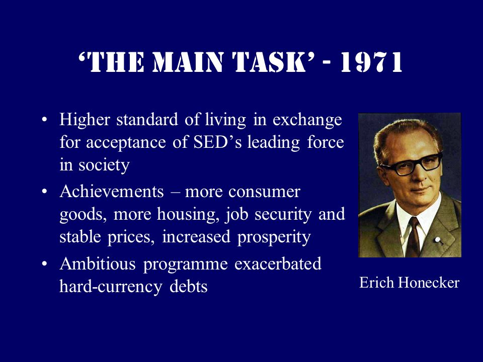 The Main Task - 1971 Higher standard of living in exchange for acceptance of SEDs leading force in society Achievements – more consumer goods, more housing, job security and stable prices, increased prosperity Ambitious programme exacerbated hard-currency debts Erich Honecker