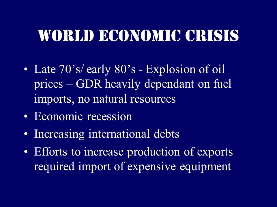 World Economic Crisis Late 70s/ early 80s - Explosion of oil prices – GDR heavily dependant on fuel imports, no natural resources Economic recession Increasing international debts Efforts to increase production of exports required import of expensive equipment